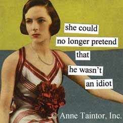 Idiot magnet by Anne Taintor http://www.annetaintor.com/magnets2.html